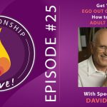 25:  Get Your Ego Out of the Way – How to Be an Adult in Love with Dave Richo