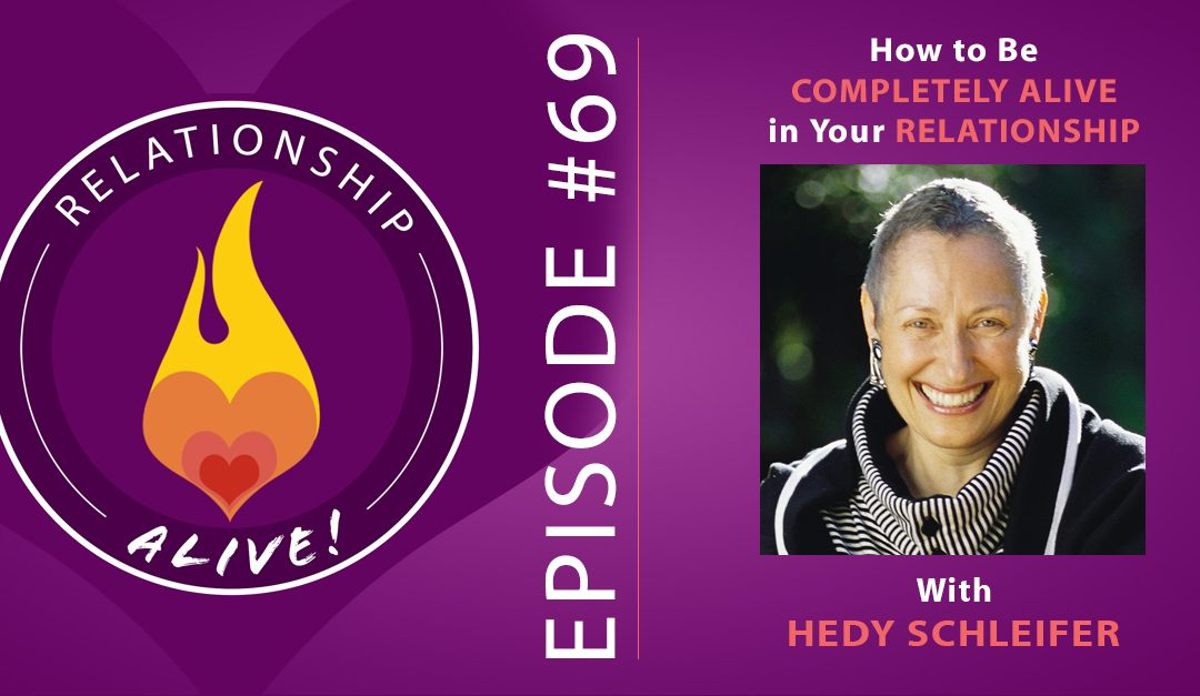 69: How to Be Completely Alive in Your Relationship – Hedy Schleifer
